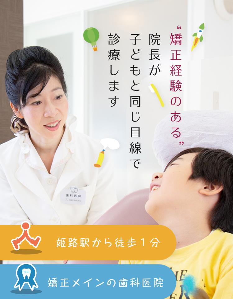 '矯正経験のある'院長が子どもと同じ目線で診療します 姫路駅から徒歩1分 矯正治療中心の歯科医院